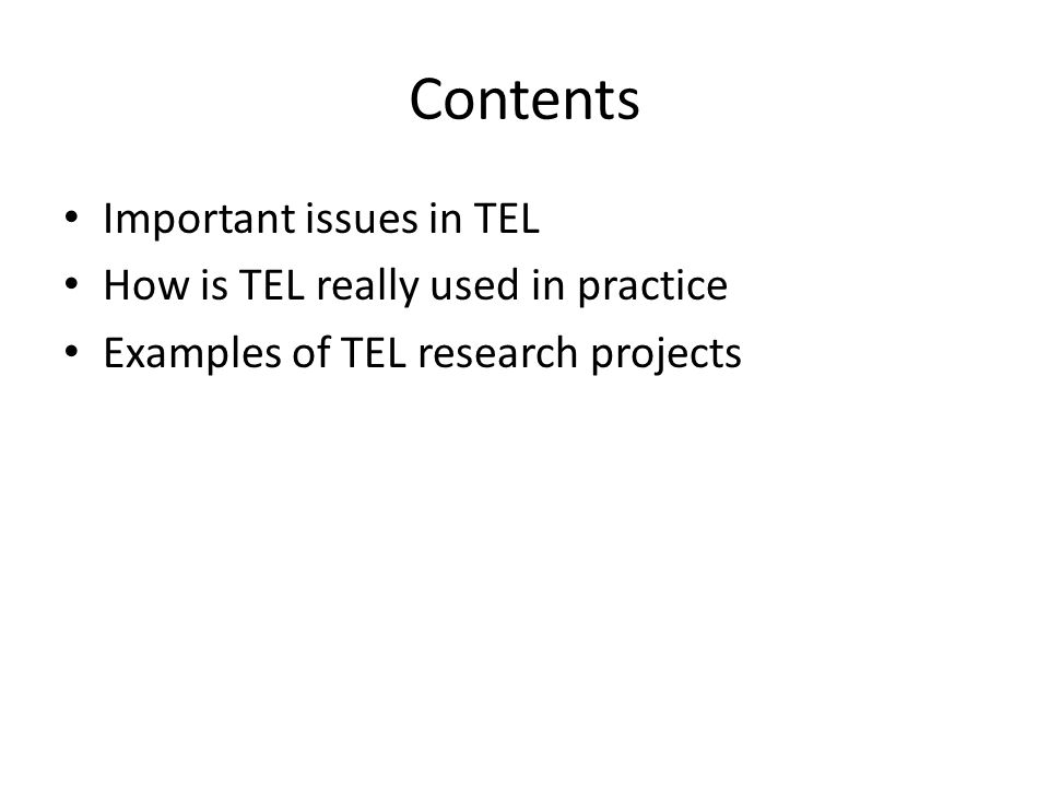 Contents Important issues in TEL How is TEL really used in practice Examples of TEL research projects