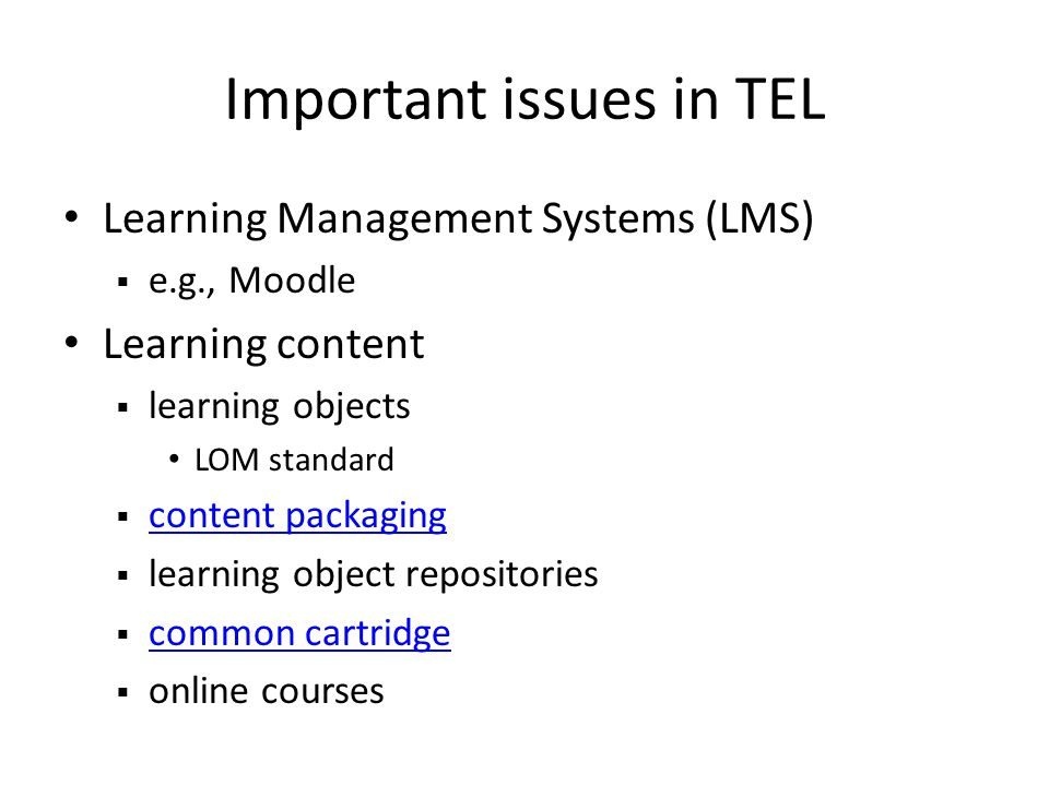 Important issues in TEL Learning Management Systems (LMS) e.g., Moodle Learning content learning objects LOM standard content packaging learning object repositories common cartridge online courses