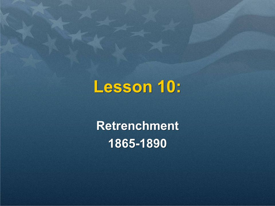 Lesson 10: Retrenchment1865-1890