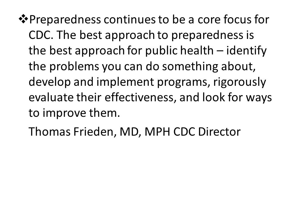 Preparedness continues to be a core focus for CDC. The best approach to preparedness is the best approach for public health – identify the problems yo