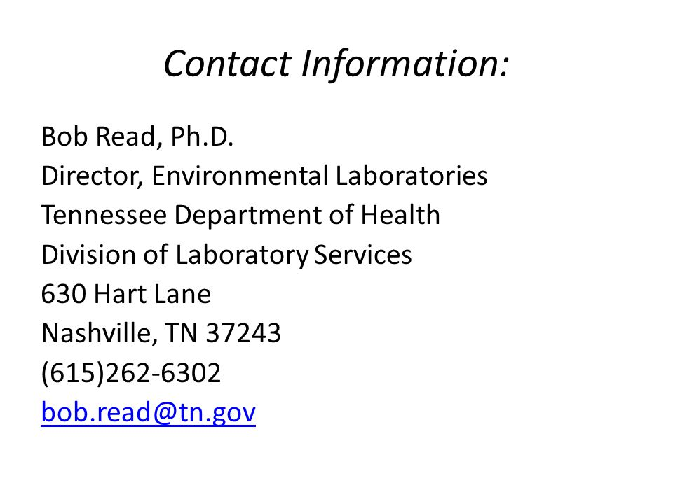 Contact Information: Bob Read, Ph.D. Director, Environmental Laboratories Tennessee Department of Health Division of Laboratory Services 630 Hart Lane