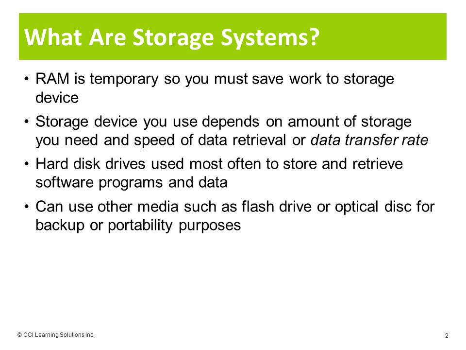 © CCI Learning Solutions Inc. 2 What Are Storage Systems? RAM is temporary so you must save work to storage device Storage device you use depends on a
