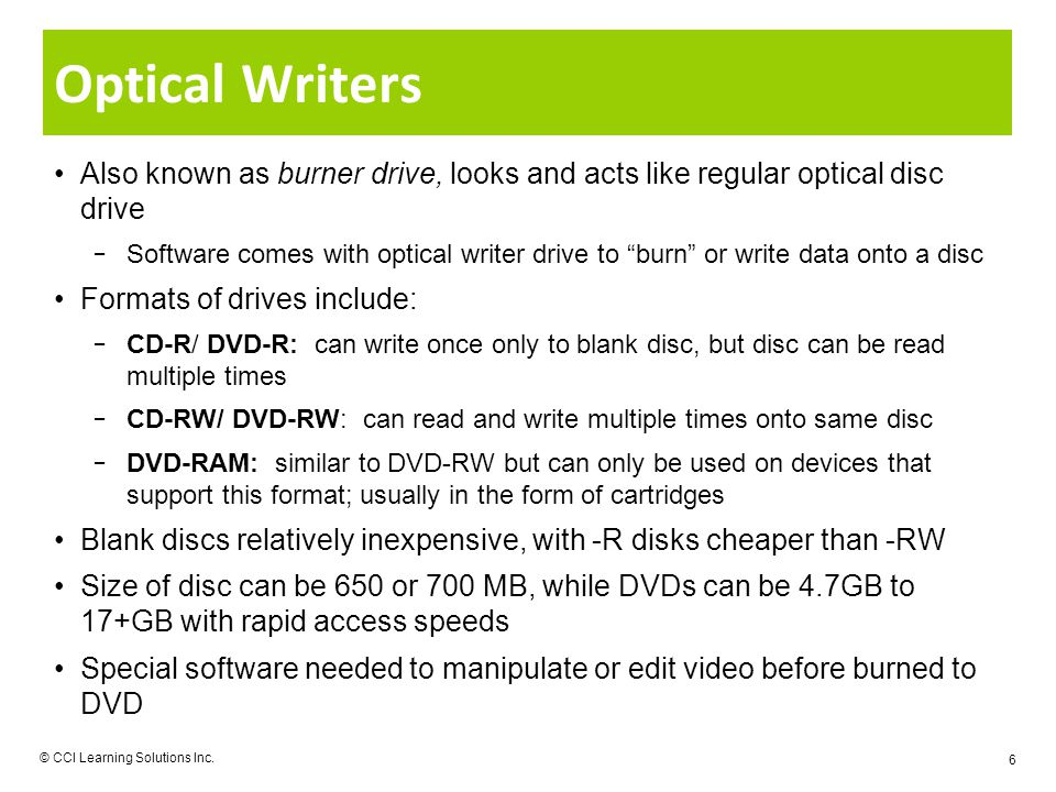 6 Optical Writers Also known as burner drive, looks and acts like regular optical disc drive Software comes with optical writer drive to burn or write