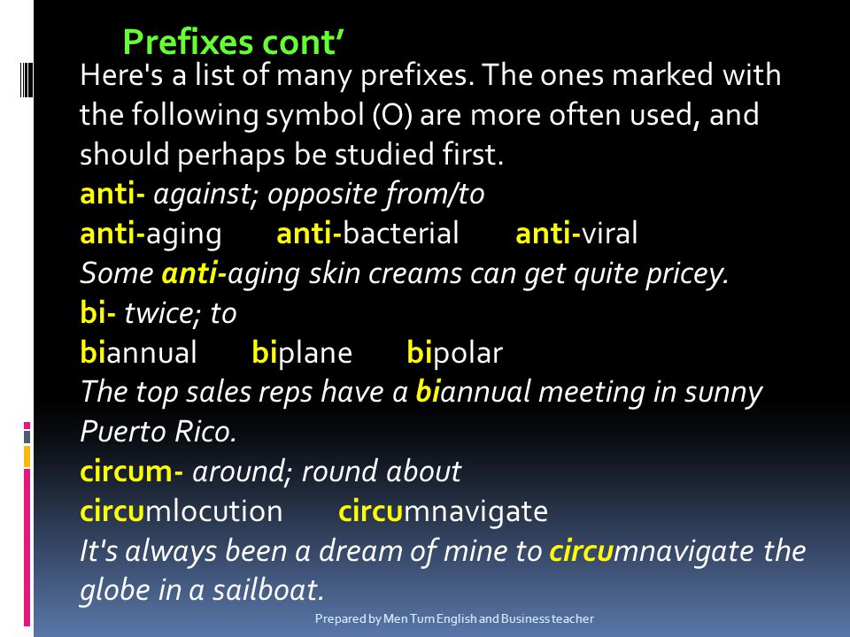 Here's a list of many prefixes. The ones marked with the following symbol (O) are more often used, and should perhaps be studied first. anti- against;
