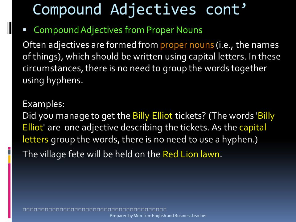 Compound Adjectives cont Compound Adjectives from Proper Nouns Often adjectives are formed from proper nouns (i.e., the names of things), which should