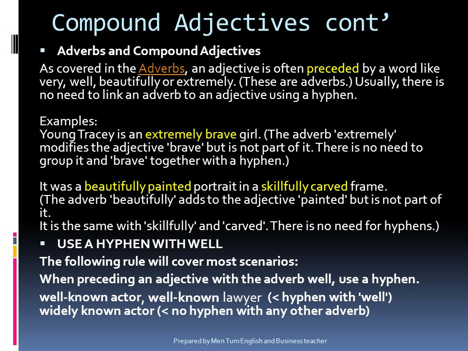 Adverbs and Compound Adjectives As covered in the Adverbs, an adjective is often preceded by a word like very, well, beautifully or extremely. (These