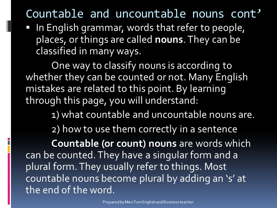 Countable and uncountable nouns cont In English grammar, words that refer to people, places, or things are called nouns. They can be classified in man