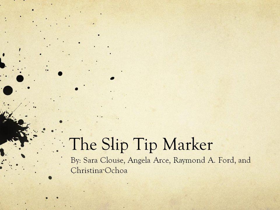 The Slip Tip Marker By: Sara Clouse, Angela Arce, Raymond A. Ford, and Christina Ochoa