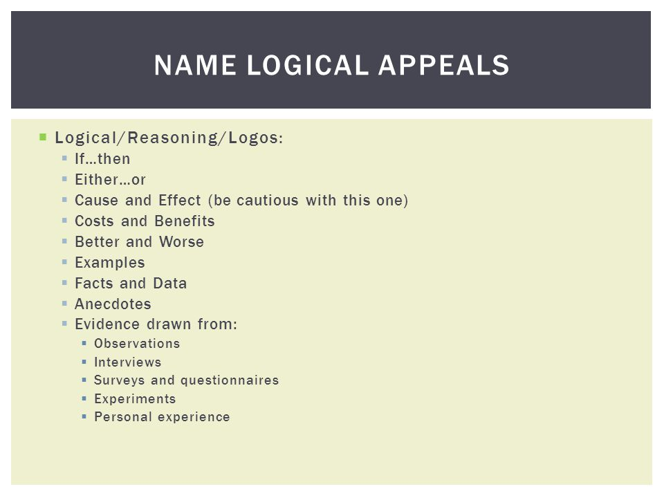 Logical/Reasoning/Logos: If…then Either…or Cause and Effect (be cautious with this one) Costs and Benefits Better and Worse Examples Facts and Data Anecdotes Evidence drawn from: Observations Interviews Surveys and questionnaires Experiments Personal experience NAME LOGICAL APPEALS