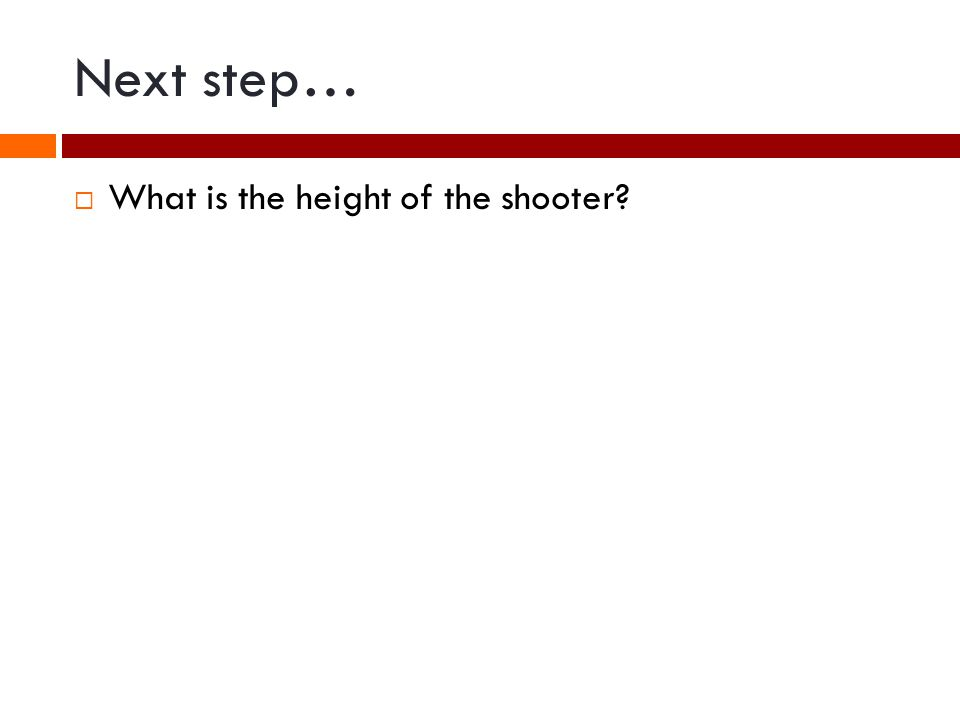 Next step… What is the height of the shooter