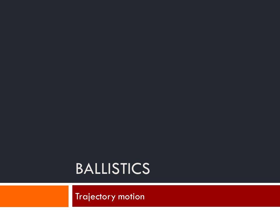 BALLISTICS Trajectory motion
