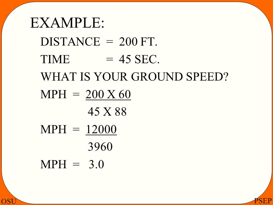 OSU PSEP EXAMPLE: DISTANCE = 200 FT. TIME = 45 SEC. WHAT IS YOUR GROUND SPEED? MPH = 200 X 60 45 X 88 MPH = 12000 3960 MPH = 3.0