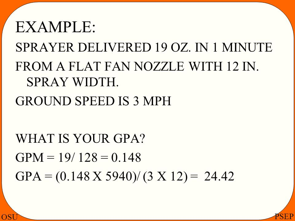 OSU PSEP EXAMPLE: SPRAYER DELIVERED 19 OZ. IN 1 MINUTE FROM A FLAT FAN NOZZLE WITH 12 IN. SPRAY WIDTH. GROUND SPEED IS 3 MPH WHAT IS YOUR GPA? GPM = 1