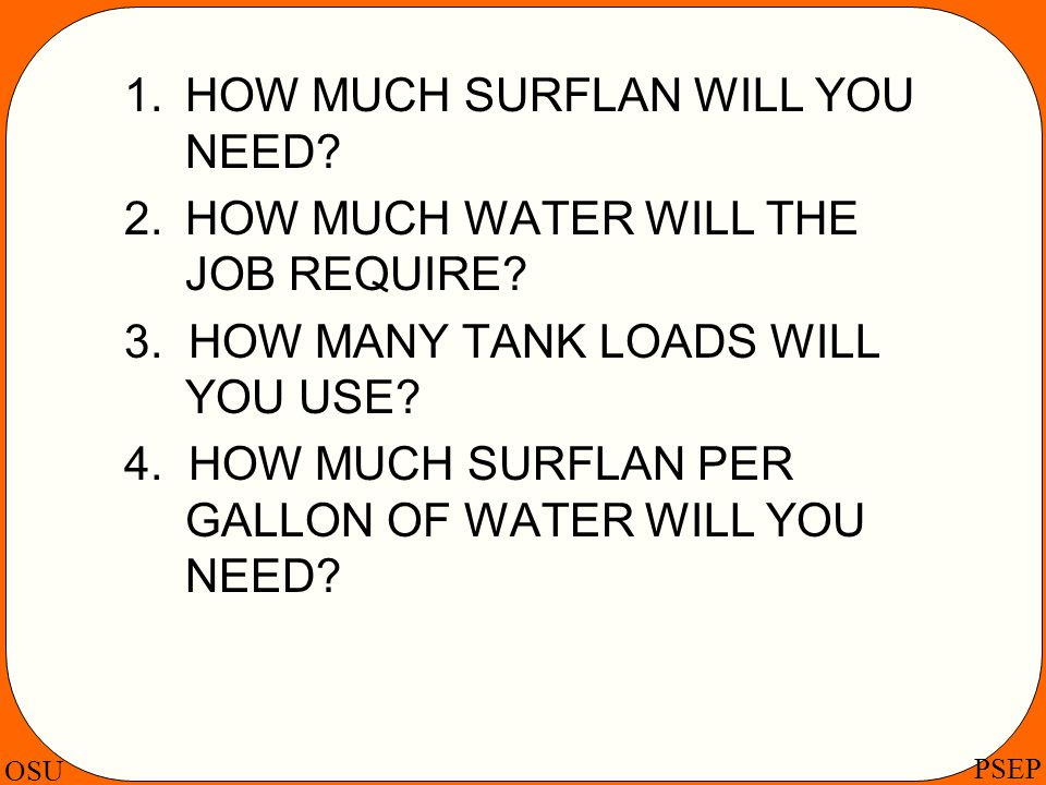 OSU PSEP 1. HOW MUCH SURFLAN WILL YOU NEED? 2.HOW MUCH WATER WILL THE JOB REQUIRE? 3. HOW MANY TANK LOADS WILL YOU USE? 4. HOW MUCH SURFLAN PER GALLON