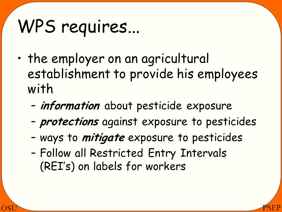 OSU PSEP WPS requires... the employer on an agricultural establishment to provide his employees with –information about pesticide exposure –protection