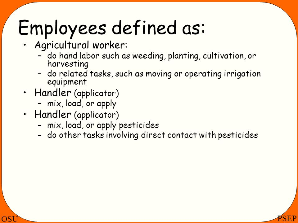 OSU PSEP Employees defined as: Agricultural worker: –do hand labor such as weeding, planting, cultivation, or harvesting –do related tasks, such as mo