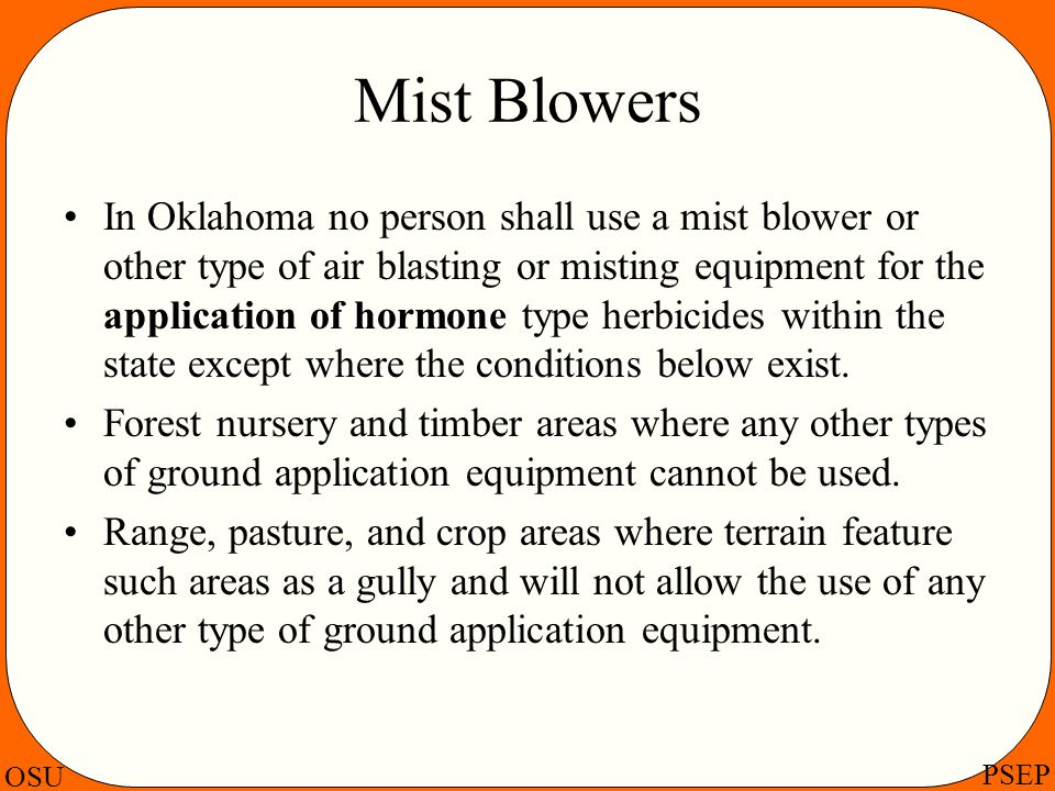 OSU PSEP Mist Blowers In Oklahoma no person shall use a mist blower or other type of air blasting or misting equipment for the application of hormone