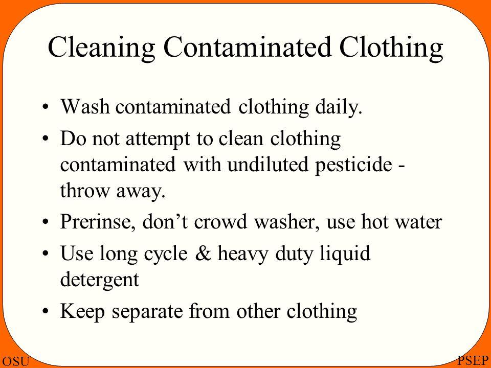 OSU PSEP Cleaning Contaminated Clothing Wash contaminated clothing daily. Do not attempt to clean clothing contaminated with undiluted pesticide - thr