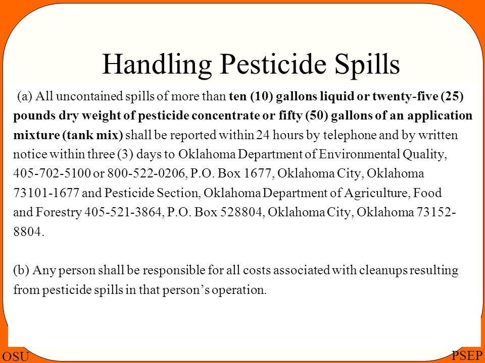 OSU PSEP Handling Pesticide Spills (a) All uncontained spills of more than ten (10) gallons liquid or twenty-five (25) pounds dry weight of pesticide