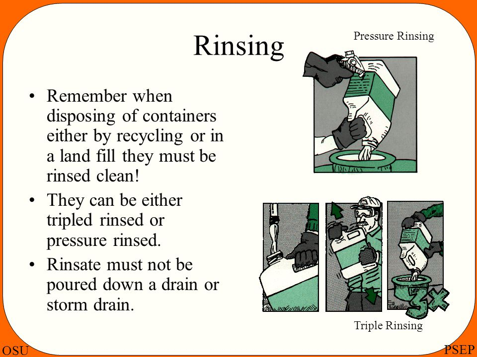 OSU PSEP Rinsing Remember when disposing of containers either by recycling or in a land fill they must be rinsed clean! They can be either tripled rin