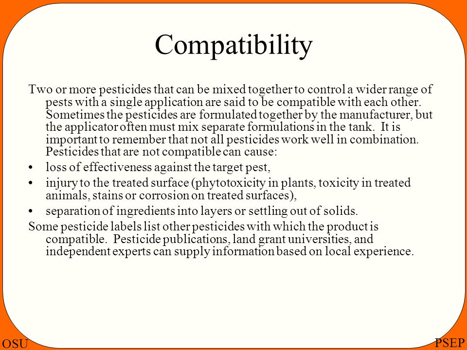 OSU PSEP Compatibility Two or more pesticides that can be mixed together to control a wider range of pests with a single application are said to be co