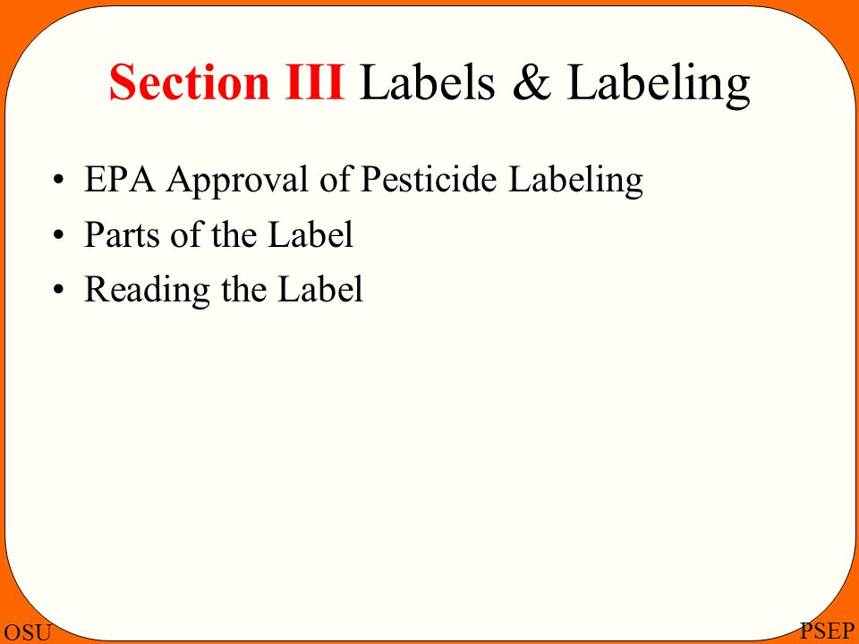 OSU PSEP Section III Labels & Labeling EPA Approval of Pesticide Labeling Parts of the Label Reading the Label