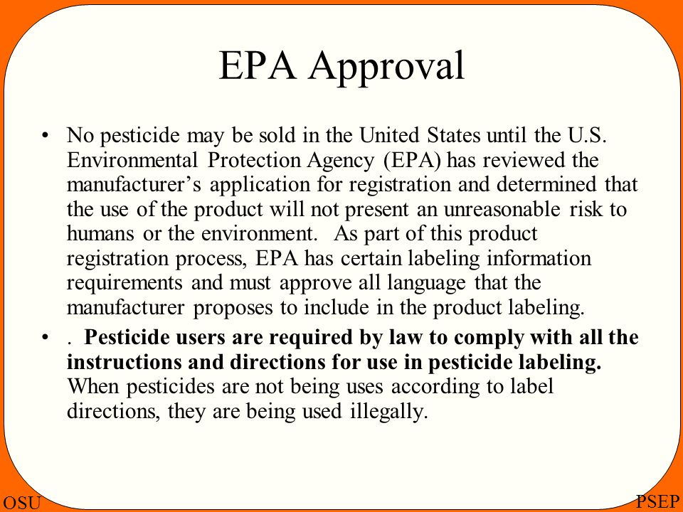 OSU PSEP EPA Approval No pesticide may be sold in the United States until the U.S. Environmental Protection Agency (EPA) has reviewed the manufacturer