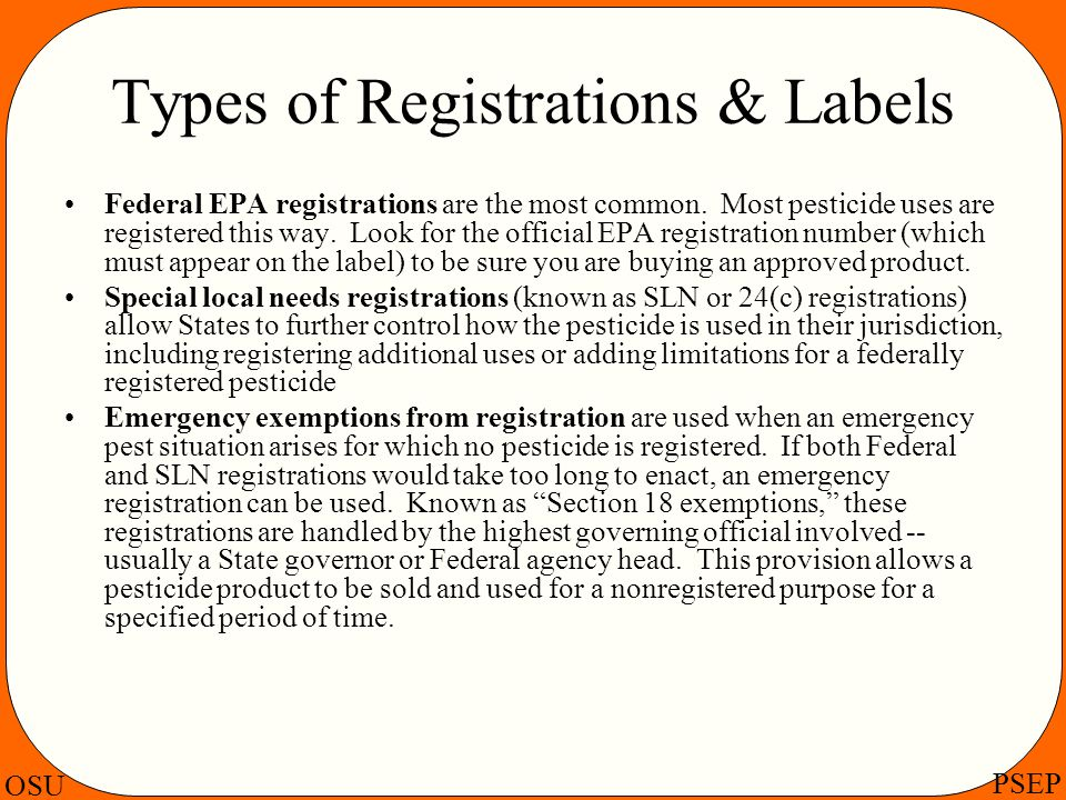 OSU PSEP Types of Registrations & Labels Federal EPA registrations are the most common. Most pesticide uses are registered this way. Look for the offi