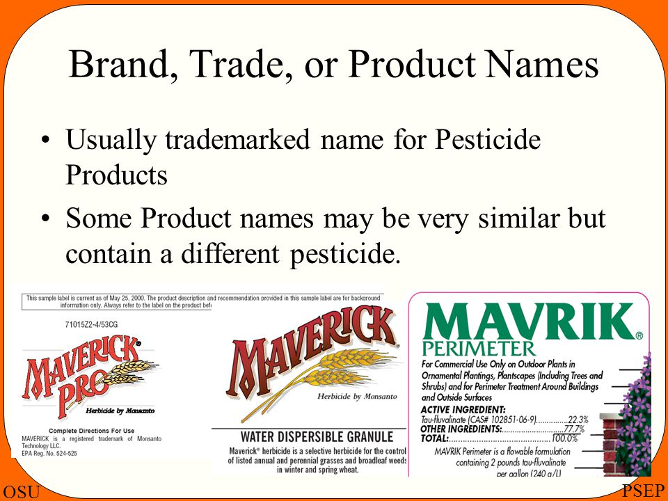 OSU PSEP Brand, Trade, or Product Names Usually trademarked name for Pesticide Products Some Product names may be very similar but contain a different