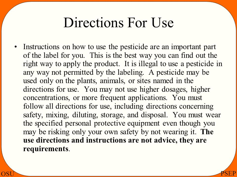 OSU PSEP Directions For Use Instructions on how to use the pesticide are an important part of the label for you. This is the best way you can find out