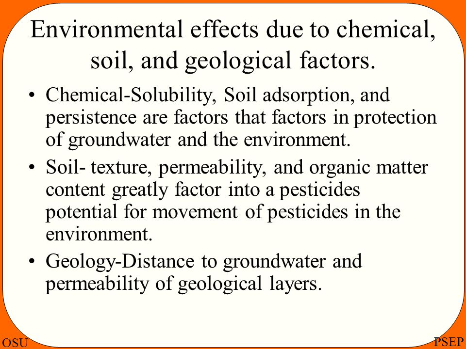 OSU PSEP Environmental effects due to chemical, soil, and geological factors. Chemical-Solubility, Soil adsorption, and persistence are factors that f
