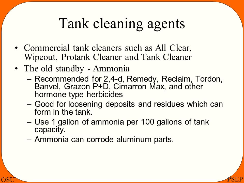 OSU PSEP Tank cleaning agents Commercial tank cleaners such as All Clear, Wipeout, Protank Cleaner and Tank Cleaner The old standby - Ammonia –Recomme