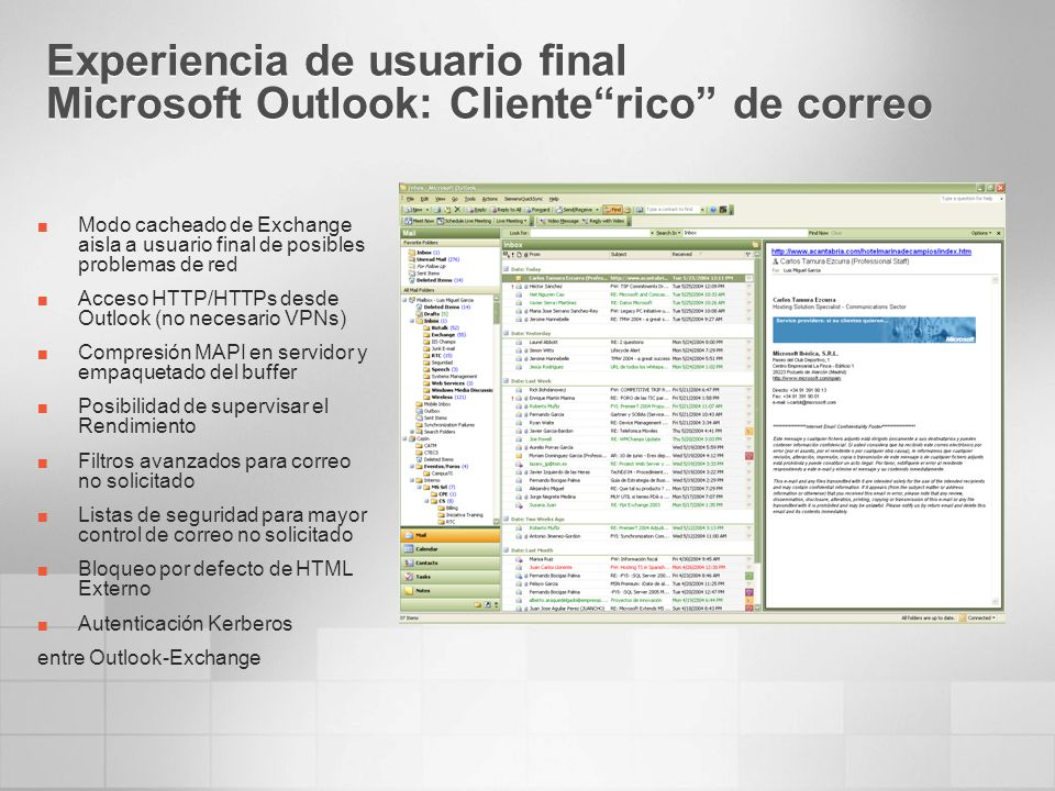 Experiencia de usuario final Microsoft Outlook: Clienterico de correo Modo cacheado de Exchange aisla a usuario final de posibles problemas de red Acceso HTTP/HTTPs desde Outlook (no necesario VPNs) Compresión MAPI en servidor y empaquetado del buffer Posibilidad de supervisar el Rendimiento Filtros avanzados para correo no solicitado Listas de seguridad para mayor control de correo no solicitado Bloqueo por defecto de HTML Externo Autenticación Kerberos entre Outlook-Exchange