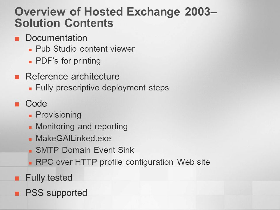 Overview of Hosted Exchange 2003– Solution Contents Documentation Pub Studio content viewer PDFs for printing Reference architecture Fully prescriptive deployment steps Code Provisioning Monitoring and reporting MakeGAlLinked.exe SMTP Domain Event Sink RPC over HTTP profile configuration Web site Fully tested PSS supported
