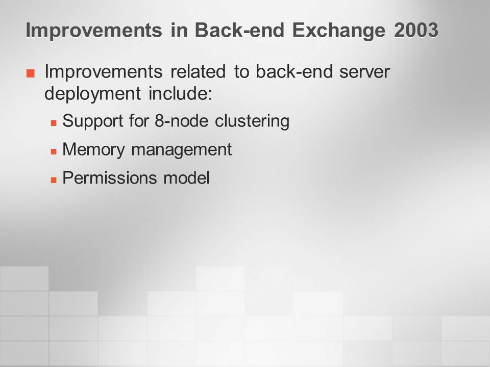 Improvements in Back-end Exchange 2003 Improvements related to back-end server deployment include: Support for 8-node clustering Memory management Permissions model