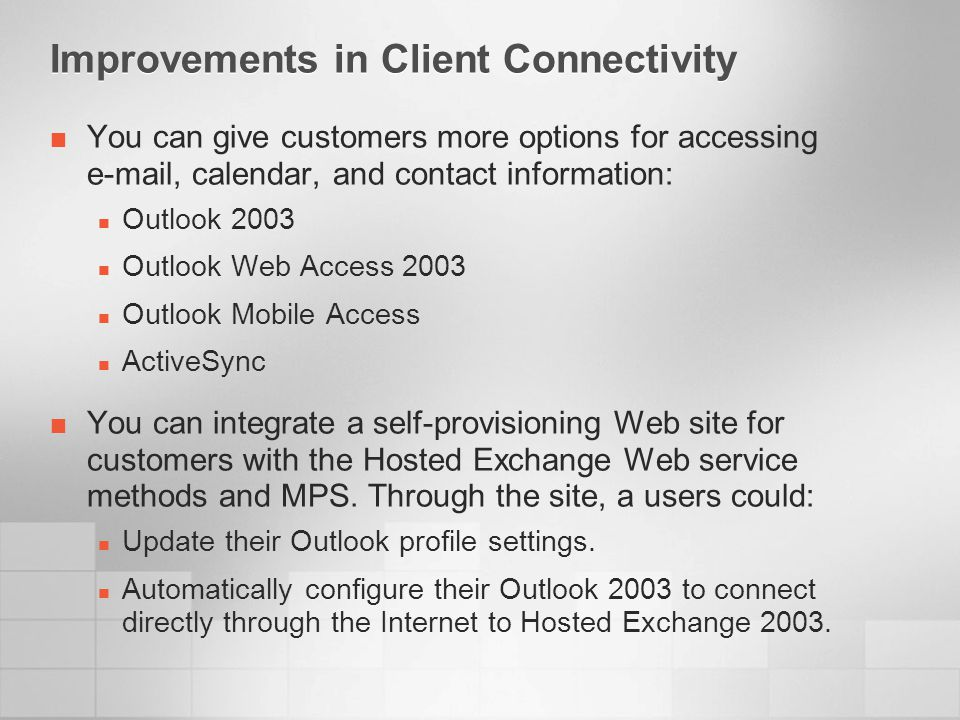 Improvements in Client Connectivity You can give customers more options for accessing e-mail, calendar, and contact information: Outlook 2003 Outlook