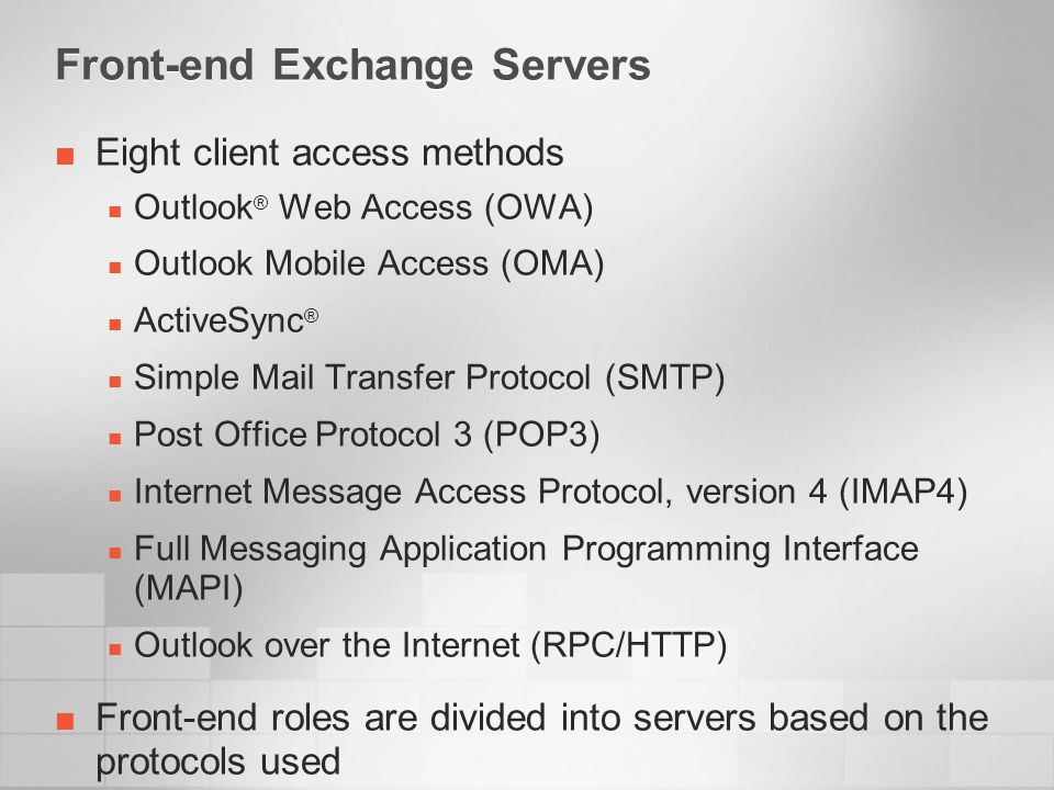 Front-end Exchange Servers Eight client access methods Outlook ® Web Access (OWA) Outlook Mobile Access (OMA) ActiveSync ® Simple Mail Transfer Protocol (SMTP) Post Office Protocol 3 (POP3) Internet Message Access Protocol, version 4 (IMAP4) Full Messaging Application Programming Interface (MAPI) Outlook over the Internet (RPC/HTTP) Front-end roles are divided into servers based on the protocols used