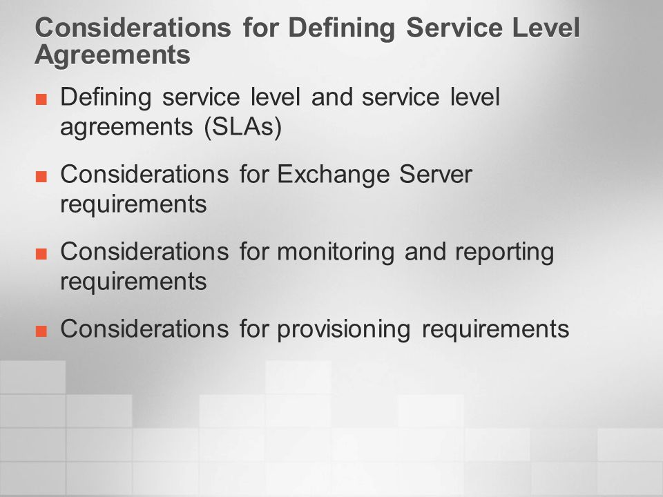 Considerations for Defining Service Level Agreements Defining service level and service level agreements (SLAs) Considerations for Exchange Server requirements Considerations for monitoring and reporting requirements Considerations for provisioning requirements