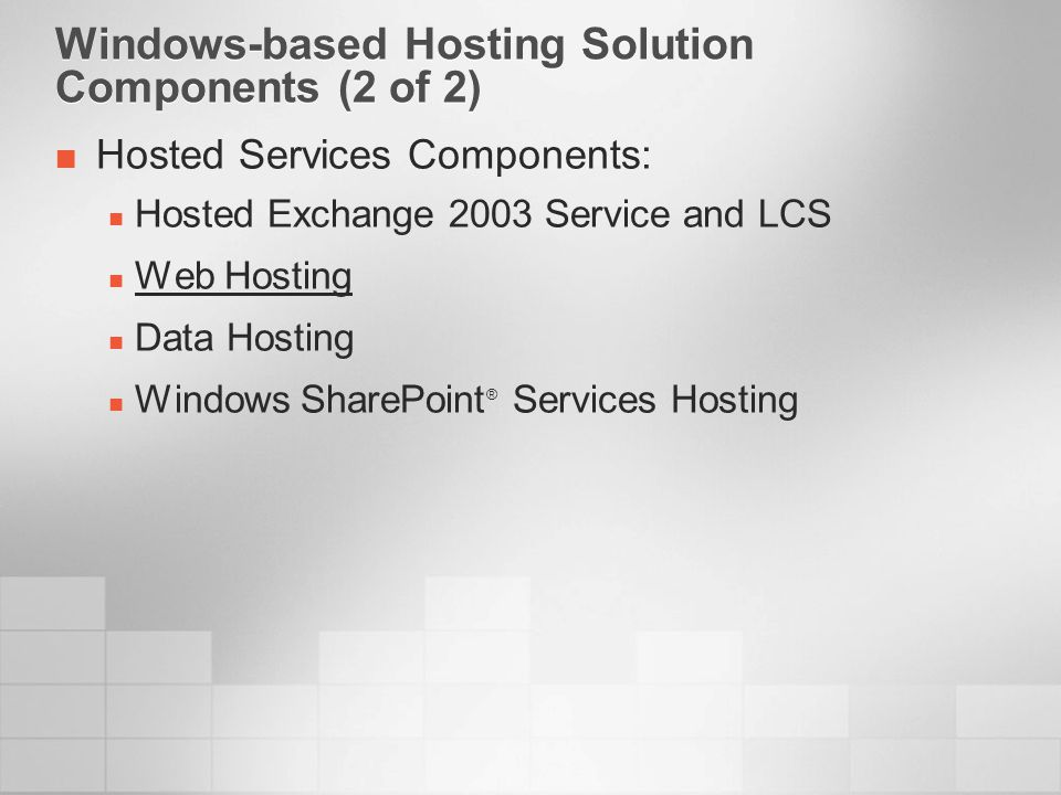 Windows-based Hosting Solution Components (2 of 2) Hosted Services Components: Hosted Exchange 2003 Service and LCS Web Hosting Data Hosting Windows SharePoint ® Services Hosting