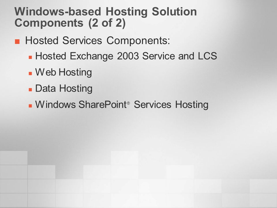 Windows-based Hosting Solution Components and Technologies Used Windows-based Hosting solution component Microsoft technologies used Server PurposingAutomated Deployment Services (ADS) Centralized ManagementActive Directory ® Update ManagementMicrosoft Software Update Services (SUS) Service ProvisioningMicrosoft Provisioning System (MPS) Monitoring and ReportingMicrosoft Operations Manager (MOM) Web HostingInternet Information Service (IIS) Data HostingSQL Server Windows SharePoint ServicesSQL Server