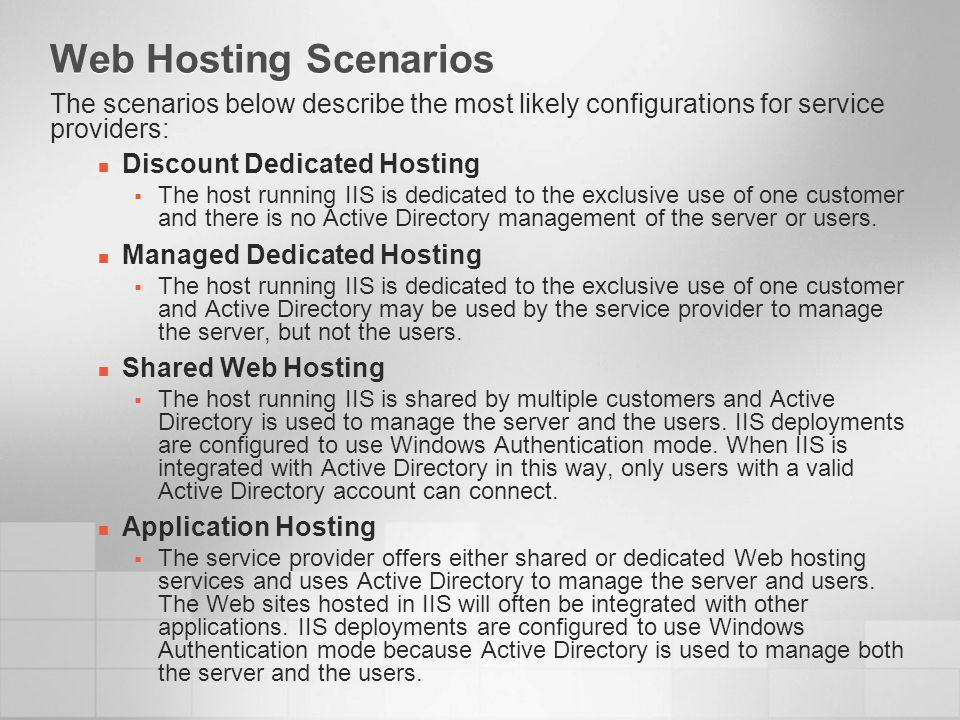 Web Hosting Scenarios The scenarios below describe the most likely configurations for service providers: Discount Dedicated Hosting The host running IIS is dedicated to the exclusive use of one customer and there is no Active Directory management of the server or users.