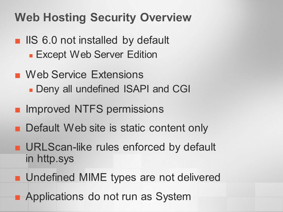 Web Hosting Security Overview IIS 6.0 not installed by default Except Web Server Edition Web Service Extensions Deny all undefined ISAPI and CGI Improved NTFS permissions Default Web site is static content only URLScan-like rules enforced by default in http.sys Undefined MIME types are not delivered Applications do not run as System