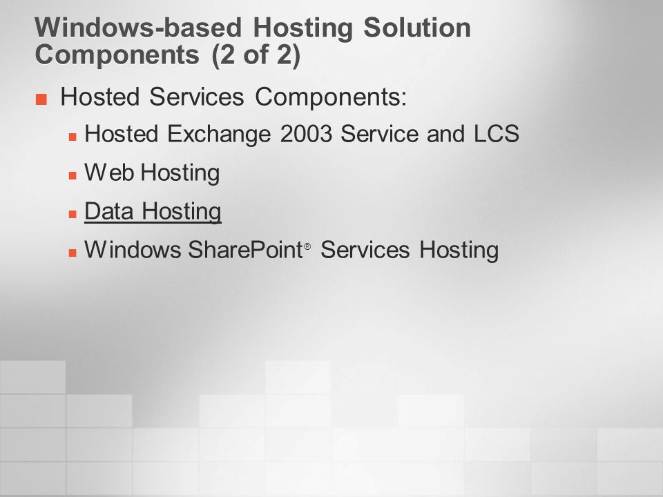 Windows-based Hosting Solution Components (2 of 2) Hosted Services Components: Hosted Exchange 2003 Service and LCS Web Hosting Data Hosting Windows S
