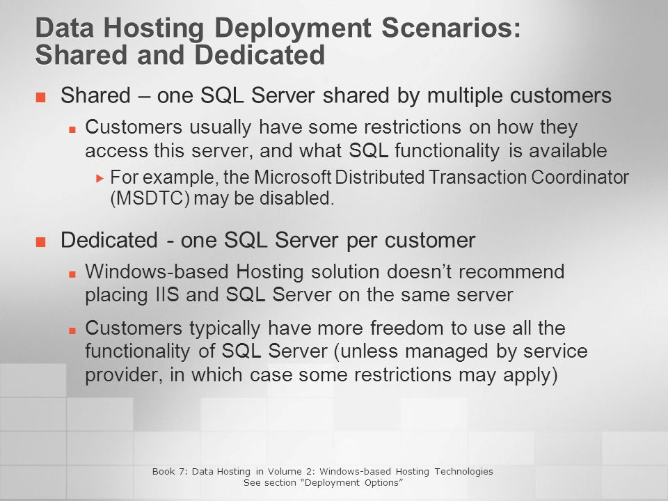 Data Hosting Deployment Scenarios: Shared and Dedicated Shared – one SQL Server shared by multiple customers Customers usually have some restrictions on how they access this server, and what SQL functionality is available For example, the Microsoft Distributed Transaction Coordinator (MSDTC) may be disabled.