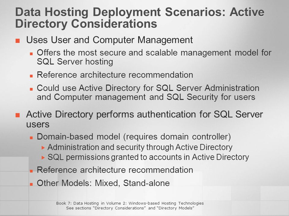 Data Hosting Deployment Scenarios: Active Directory Considerations Uses User and Computer Management Offers the most secure and scalable management model for SQL Server hosting Reference architecture recommendation Could use Active Directory for SQL Server Administration and Computer management and SQL Security for users Active Directory performs authentication for SQL Server users Domain-based model (requires domain controller) Administration and security through Active Directory SQL permissions granted to accounts in Active Directory Reference architecture recommendation Other Models: Mixed, Stand-alone Book 7: Data Hosting in Volume 2: Windows-based Hosting Technologies See sections Directory Considerations and Directory Models