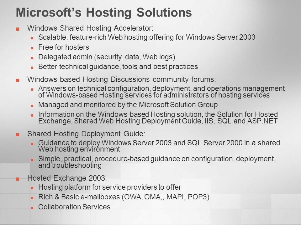 Microsofts Hosting Solutions Windows Shared Hosting Accelerator: Scalable, feature-rich Web hosting offering for Windows Server 2003 Free for hosters Delegated admin (security, data, Web logs) Better technical guidance, tools and best practices Windows-based Hosting Discussions community forums: Answers on technical configuration, deployment, and operations management of Windows-based Hosting services for administrators of hosting services Managed and monitored by the Microsoft Solution Group Information on the Windows-based Hosting solution, the Solution for Hosted Exchange, Shared Web Hosting Deployment Guide, IIS, SQL and ASP.NET Shared Hosting Deployment Guide: Guidance to deploy Windows Server 2003 and SQL Server 2000 in a shared Web hosting environment Simple, practical, procedure-based guidance on configuration, deployment, and troubleshooting Hosted Exchange 2003: Hosting platform for service providers to offer Rich & Basic e-mailboxes (OWA, OMA,, MAPI, POP3) Collaboration Services