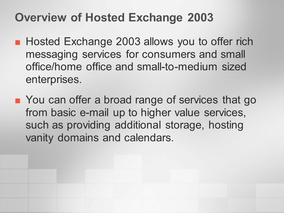 Overview of Hosted Exchange 2003 – User Experience Customer isolation in Active Directory ®, address lists Consumer users Clients and protocols HTTP – Outlook ® Web Access (OWA) POP3/IMAP4 RPC over HTTPS – Outlook 2003 Automated provisioning Delegated administration Monitoring and reporting
