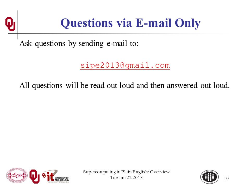 Supercomputing in Plain English: Overview Tue Jan 22 2013 10 Questions via E-mail Only Ask questions by sending e-mail to: sipe2013@gmail.com All questions will be read out loud and then answered out loud.