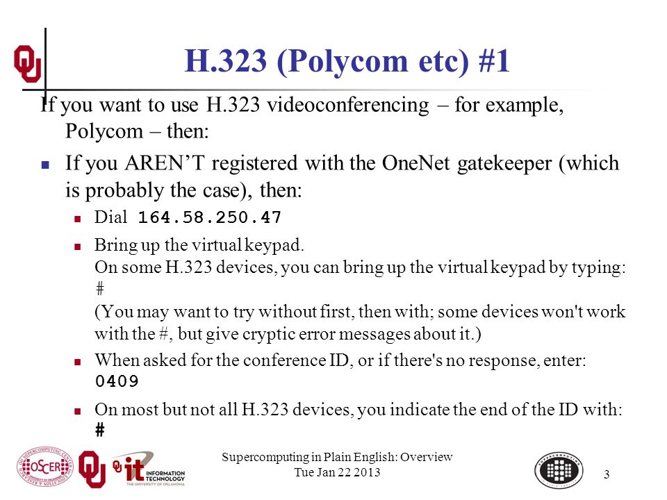 Supercomputing in Plain English: Overview Tue Jan 22 2013 3 H.323 (Polycom etc) #1 If you want to use H.323 videoconferencing – for example, Polycom – then: If you ARENT registered with the OneNet gatekeeper (which is probably the case), then: Dial 164.58.250.47 Bring up the virtual keypad.