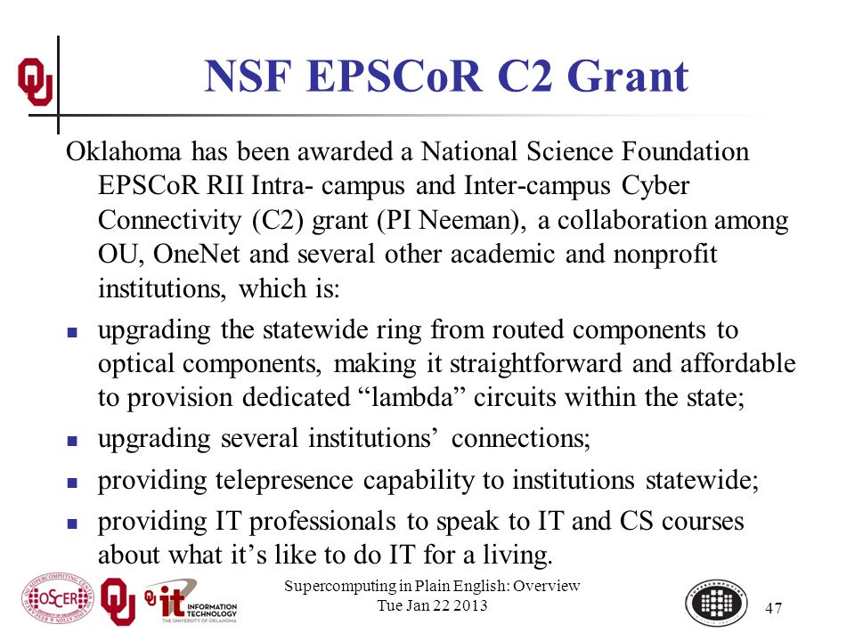 NSF EPSCoR C2 Grant Oklahoma has been awarded a National Science Foundation EPSCoR RII Intra- campus and Inter-campus Cyber Connectivity (C2) grant (PI Neeman), a collaboration among OU, OneNet and several other academic and nonprofit institutions, which is: upgrading the statewide ring from routed components to optical components, making it straightforward and affordable to provision dedicated lambda circuits within the state; upgrading several institutions connections; providing telepresence capability to institutions statewide; providing IT professionals to speak to IT and CS courses about what its like to do IT for a living.